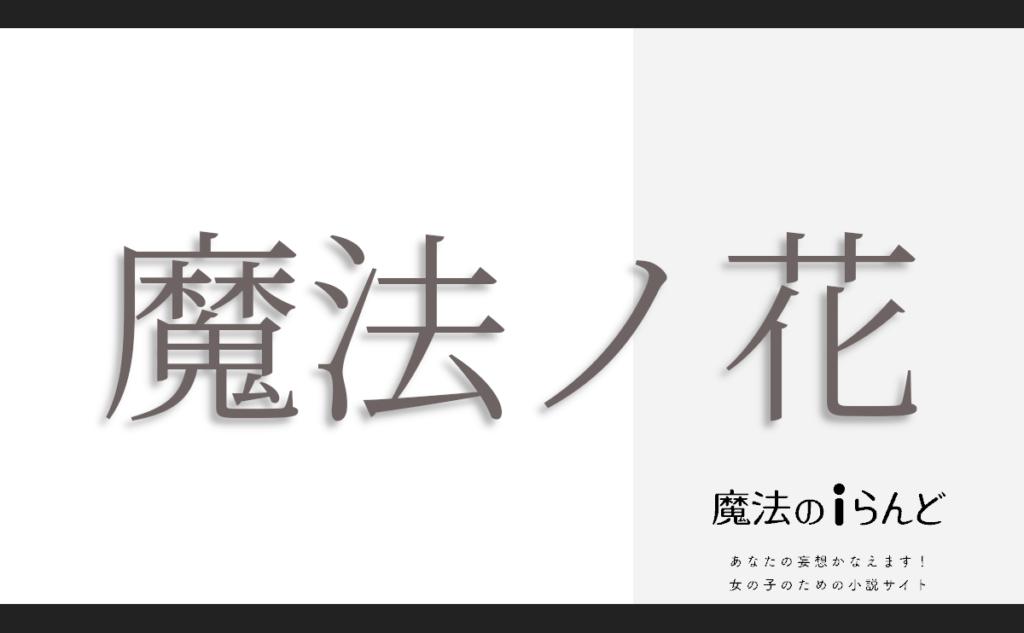 魔法ノ花Ⅷ【完】 | 作者: るな