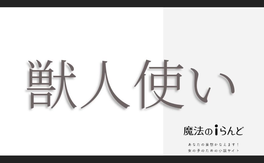 獣人使い(ケモノビトツカイ)【完】 | 作者: rinoa