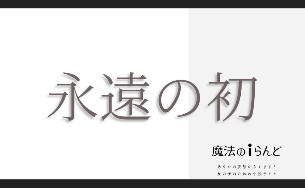 小説 恋愛 魔法のiらんど   永遠の初   作者: 壱日
